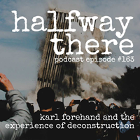 163: Karl Forehand and the Experience of Deconstruction - burst 3